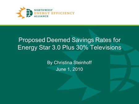 Proposed Deemed Savings Rates for Energy Star 3.0 Plus 30% Televisions By Christina Steinhoff June 1, 2010 1.