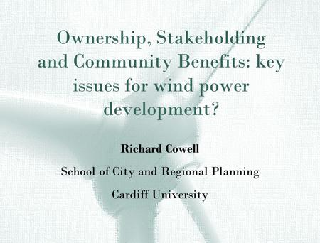 Ownership, Stakeholding and Community Benefits: key issues for wind power development? Richard Cowell School of City and Regional Planning Cardiff University.