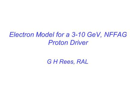 Electron Model for a 3-10 GeV, NFFAG Proton Driver G H Rees, RAL.