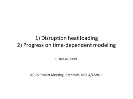 1) Disruption heat loading 2) Progress on time-dependent modeling C. Kessel, PPPL ARIES Project Meeting, Bethesda, MD, 4/4/2011.