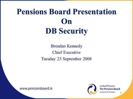 Pensions Board Presentation On DB Security Brendan Kennedy Chief Executive Tuesday 23 September 2008 1.