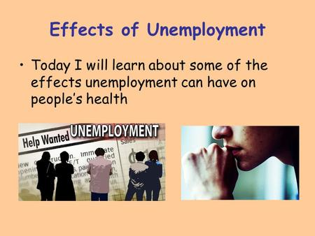 Effects of Unemployment Today I will learn about some of the effects unemployment can have on people's health.