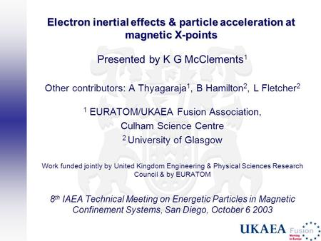 Electron inertial effects & particle acceleration at magnetic X-points Presented by K G McClements 1 Other contributors: A Thyagaraja 1, B Hamilton 2,