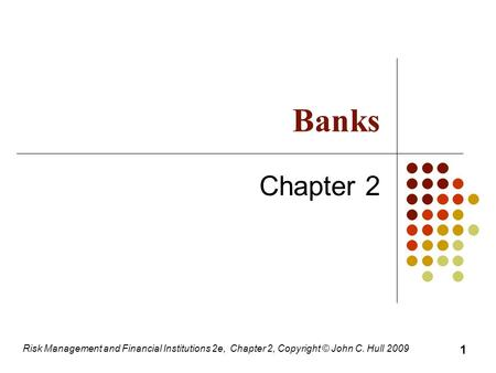 Banks Chapter 2 Risk Management and Financial Institutions 2e, Chapter 2, Copyright © John C. Hull 2009 1.