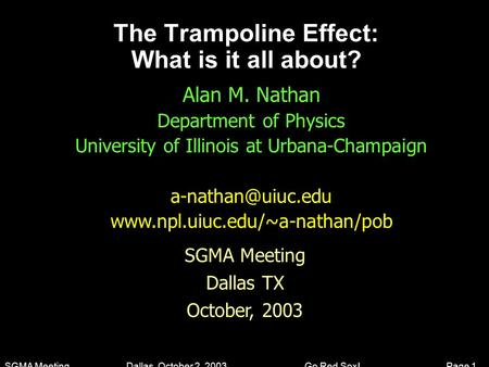 SGMA Meeting Dallas, October 2, 2003 Go Red Sox! Page 1 The Trampoline Effect: What is it all about? Alan M. Nathan Department of Physics University of.