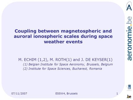 07/11/2007ESSW4, Brussels1 Coupling between magnetospheric and auroral ionospheric scales during space weather events M. ECHIM (1,2), M. ROTH(1) and J.
