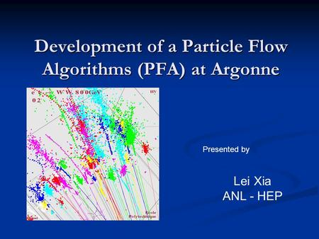 Development of a Particle Flow Algorithms (PFA) at Argonne Presented by Lei Xia ANL - HEP.