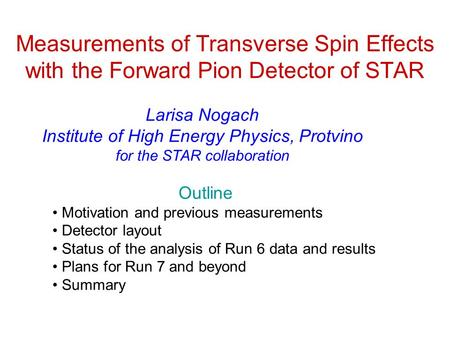 Measurements of Transverse Spin Effects with the Forward Pion Detector of STAR Larisa Nogach Institute of High Energy Physics, Protvino for the STAR collaboration.