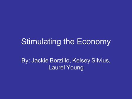 Stimulating the Economy By: Jackie Borzillo, Kelsey Silvius, Laurel Young.