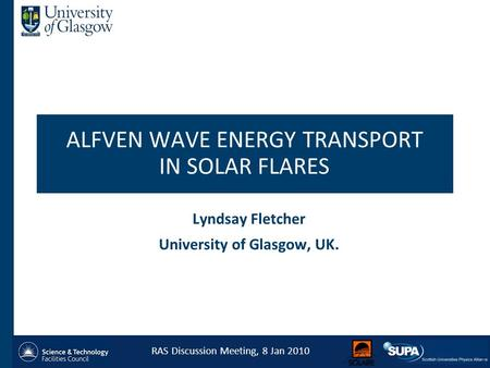 ALFVEN WAVE ENERGY TRANSPORT IN SOLAR FLARES Lyndsay Fletcher University of Glasgow, UK. RAS Discussion Meeting, 8 Jan 2010 1.
