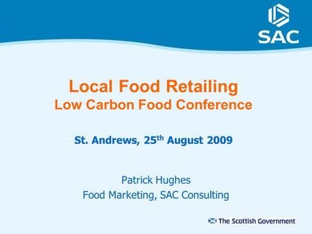 Local Food Retailing Low Carbon Food Conference St. Andrews, 25 th August 2009 Patrick Hughes Food Marketing, SAC Consulting.