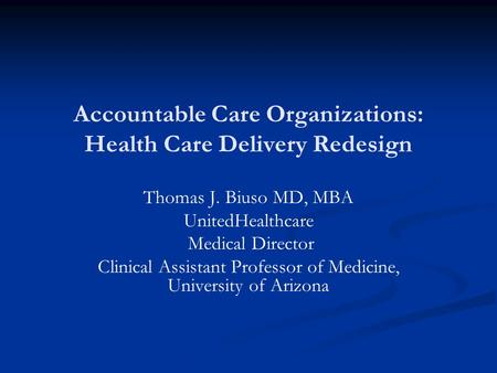 Accountable Care Organizations: Health Care Delivery Redesign Thomas J. Biuso MD, MBA UnitedHealthcare Medical Director Clinical Assistant Professor of.