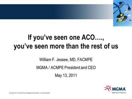 Copyright 2011 Medical Group Management Association. All rights reserved. If you've seen one ACO…., you've seen more than the rest of us William F. Jessee,