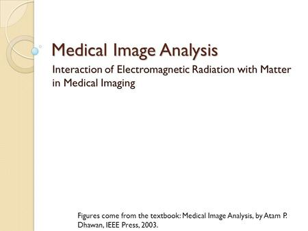 Medical Image Analysis Interaction of Electromagnetic Radiation with Matter in Medical Imaging Figures come from the textbook: Medical Image Analysis,