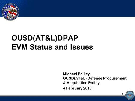 OUSD(AT&L)DPAP EVM Status and Issues Michael Pelkey OUSD(AT&L) Defense Procurement & Acquisition Policy 4 February 2010 1.