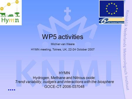 HYMN Hydrogen, Methane and Nitrous oxide: Trend variability, budgets and interactions with the biosphere GOCE-CT-2006-037048 WP5 activities Michiel van.