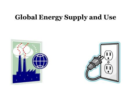Global Energy Supply and Use. The Sun: Source of Earth's Energy The Sun is the primary (> 99%) source of heat for the planet Direct Indirect: –Wind –Water.