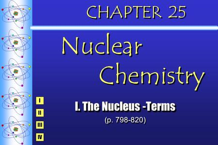 CHAPTER 25 Nuclear Chemistry I. The Nucleus -Terms (p. 798-820) I. The Nucleus -Terms (p. 798-820) I IV III II.