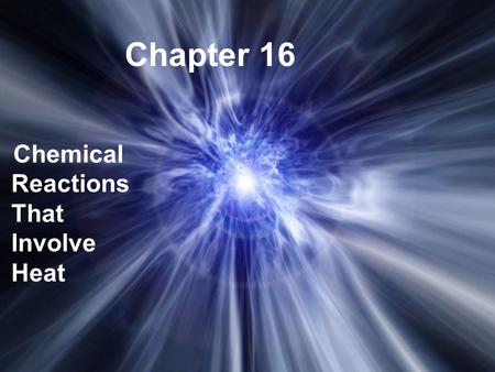 Chapter 16 Chemical Reactions That Involve Heat. The study of the changes in heat in chemical reactions. Thermochemistry.