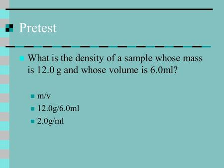 Pretest What is the density of a sample whose mass is 12.0 g and whose volume is 6.0ml? m/v 12.0g/6.0ml 2.0g/ml.