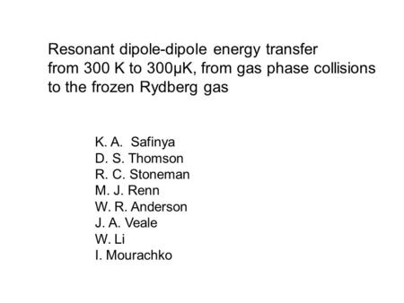 Resonant dipole-dipole energy transfer from 300 K to 300μK, from gas phase collisions to the frozen Rydberg gas K. A. Safinya D. S. Thomson R. C. Stoneman.