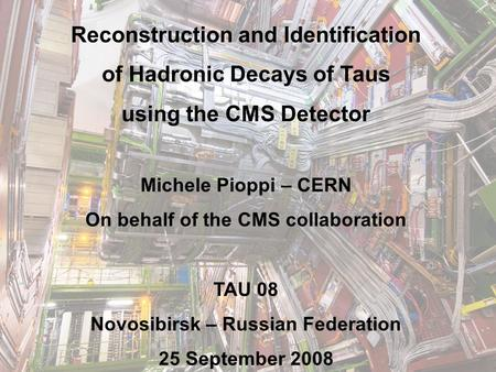 25 sep Reconstruction and Identification of Hadronic Decays of Taus using the CMS Detector Michele Pioppi – CERN On behalf.