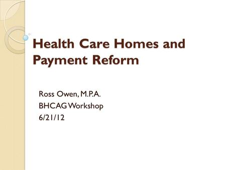Health Care Homes and Payment Reform Ross Owen, M.P.A. BHCAG Workshop 6/21/12.