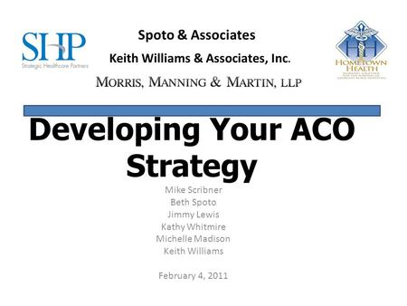 Developing Your ACO Strategy Mike Scribner Beth Spoto Jimmy Lewis Kathy Whitmire Michelle Madison Keith Williams February 4, 2011 Spoto & Associates Keith.