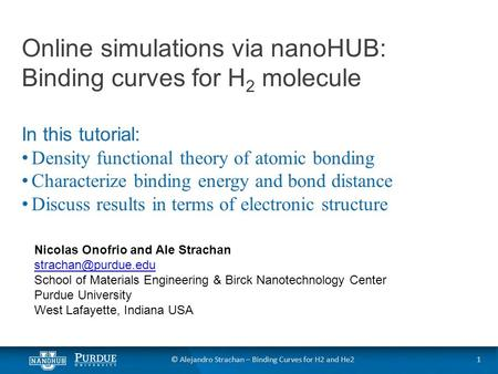 © Alejandro Strachan – Binding Curves for H2 and He2 Online simulations via nanoHUB: Binding curves for H 2 molecule In this tutorial: Density functional.