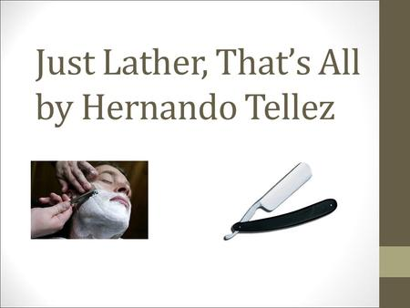 "just lather thats all by hernando tellez essay Literary analysis fictional of a crooked military man is what hernando tellez talks about in his piece,""just lather, that's all"" '"" (tellez."