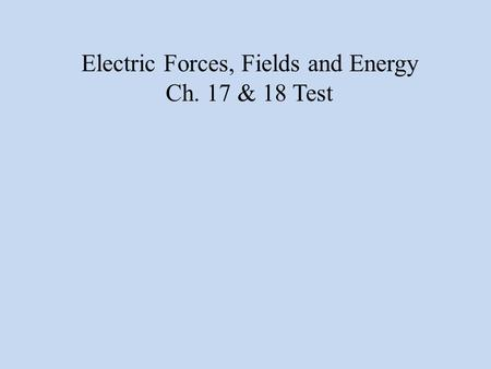 Electric Forces, Fields and Energy Ch. 17 & 18 Test.