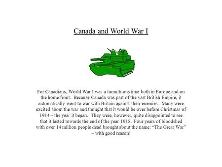 Canada and World War I For Canadians, World War I was a tumultuous time both in Europe and on the home front. Because Canada was part of the vast British.