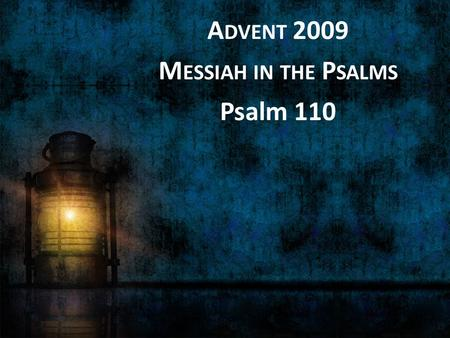 "A DVENT 2009 M ESSIAH IN THE P SALMS Psalm 110. A psalm of David 1 The LORD says to my Lord: ""Sit at my right hand, until I make your enemies your footstool."""