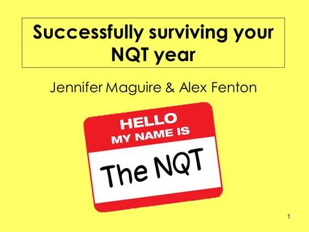 Successfully surviving your NQT year Jennifer Maguire & Alex Fenton 1.