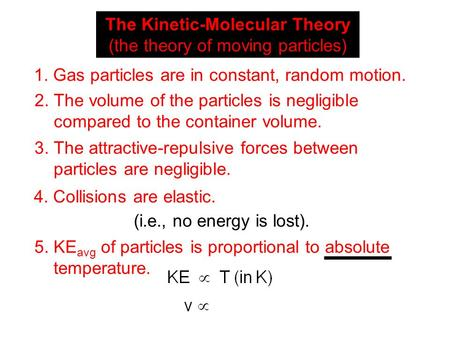 The Kinetic-Molecular Theory (the theory of moving particles) 1. Gas particles are in constant, random motion. 2. The volume of the particles is negligible.