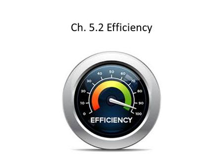 Ch. 5.2 Efficiency. Efficiency efficiency – measurement of the useful work done by a machine compared to the work needed to operate the machine useful.