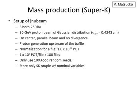 Mass production (Super-K) Setup of jnubeam – 3 horn 250 kA – 30-GeV proton beam of Gaussian distribution (  x,y = 0.4243 cm) – On center, parallel beam.