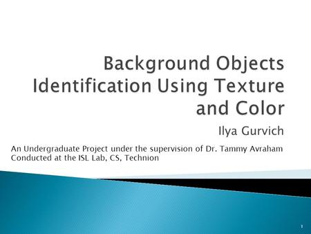 Ilya Gurvich 1 An Undergraduate Project under the supervision of Dr. Tammy Avraham Conducted at the ISL Lab, CS, Technion.