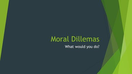 Moral Dillemas What would you do?. Definition of Moral Dilemma A situation requiring a choice between equally undesirable alternatives. (A lose, lose.
