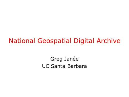 National Geospatial Digital Archive Greg Janée UC Santa Barbara.