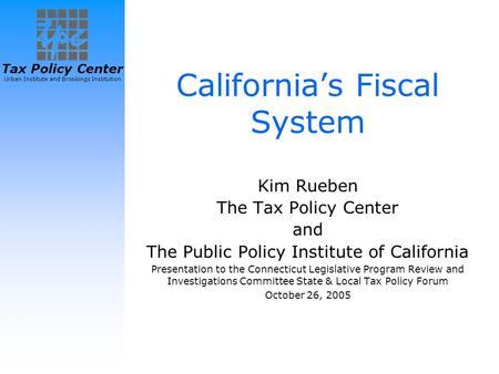 Tax Policy Center Urban Institute and Brookings Institution California's Fiscal System Kim Rueben The Tax Policy Center and The Public Policy Institute.
