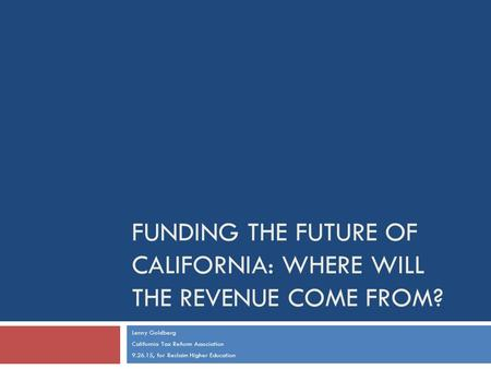 FUNDING THE FUTURE OF CALIFORNIA: WHERE WILL THE REVENUE COME FROM? Lenny Goldberg California Tax Reform Association 9.26.15, for Reclaim Higher Education.