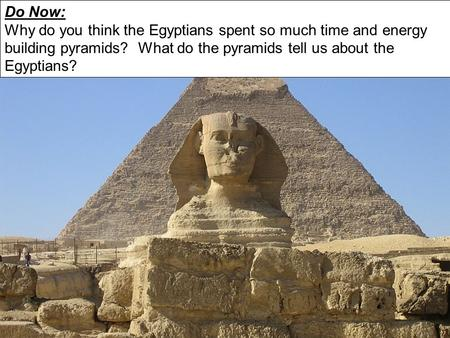 Do Now: Why do you think the Egyptians spent so much time and energy building pyramids? What do the pyramids tell us about the Egyptians?