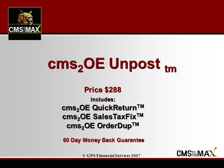 © GPS Financial Services 2007 Price $288 includes: cms 2 OE QuickReturn TM cms 2 OE SalesTaxFix TM cms 2 OE OrderDup TM 60 Day Money Back Guarantee Price.
