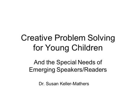 Creative Problem Solving for Young Children And the Special Needs of Emerging Speakers/Readers Dr. Susan Keller-Mathers.