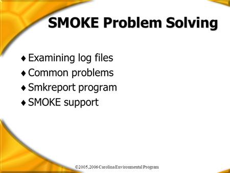 ©2005,2006 Carolina Environmental Program SMOKE Problem Solving  Examining log files  Common problems  Smkreport program  SMOKE support.