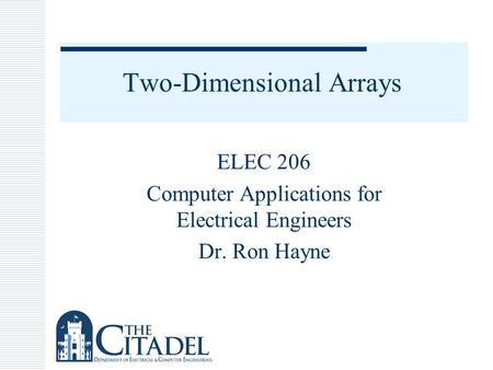 Two-Dimensional Arrays ELEC 206 Computer Applications for Electrical Engineers Dr. Ron Hayne.