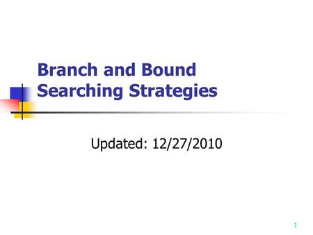 1 Branch and Bound Searching Strategies Updated: 12/27/2010.
