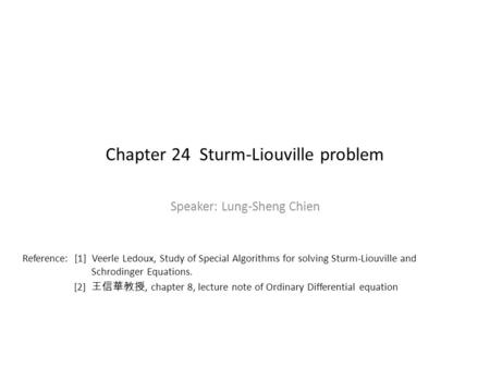 Chapter 24 Sturm-Liouville problem Speaker: Lung-Sheng Chien Reference: [1] Veerle Ledoux, Study of Special Algorithms for solving Sturm-Liouville and.