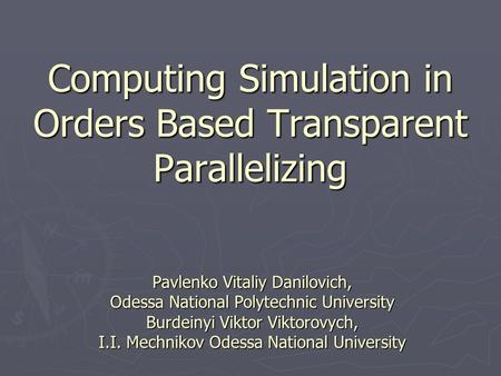 Computing Simulation in Orders Based Transparent Parallelizing Pavlenko Vitaliy Danilovich, Odessa National Polytechnic University Burdeinyi Viktor Viktorovych,